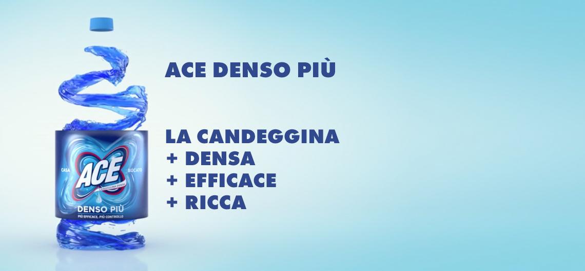 Aggiungi ACE GENTILE ad ogni lavaggio per COLORI VIVI E BRILLANTI. Prova la nuova ACE DENSO PIU'. Con la sua formula più RICCA e SENZA SCHIZZI è super efficace per la tua casa e il tuo bucato bianco.